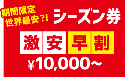 期間限定世界最安?!シーズン券激安早割¥10,000~
